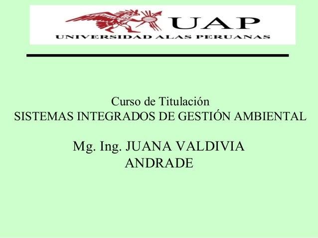 Curso de Titulación SISTEMAS INTEGRADOS DE GESTIÓN AMBIENTAL Mg. Ing. JUANA VALDIVIA ANDRADE