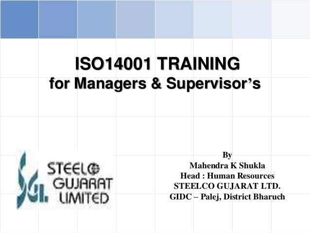 ISO14001 TRAINING for Managers & Supervisor's By Mahendra K Shukla Head : Human Resources STEELCO GUJARAT LTD. GIDC – Pale...