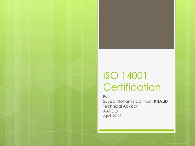ISO 14001CertificationBy:Sayed Mohammad Naim KHALIDTechnical AdvisorAARDOApril 2013