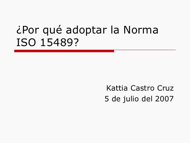 ¿Por qué adoptar la Norma ISO 15489? Kattia Castro Cruz 5 de julio del 2007