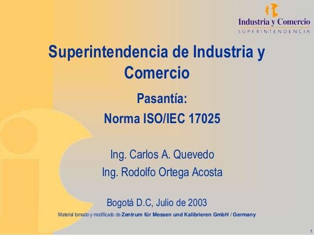 1 Superintendencia de Industria y Comercio Pasantía: Norma ISO/IEC 17025 Ing. Carlos A. Quevedo Ing. Rodolfo Ortega Acosta...