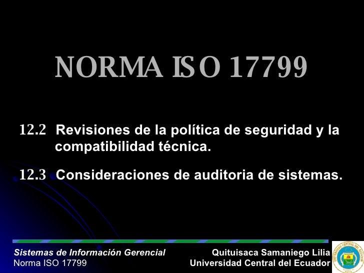 NORMA ISO 17799 12.2 Revisiones de la política de seguridad y la  compatibilidad técnica. 12.3 Consideraciones de auditori...