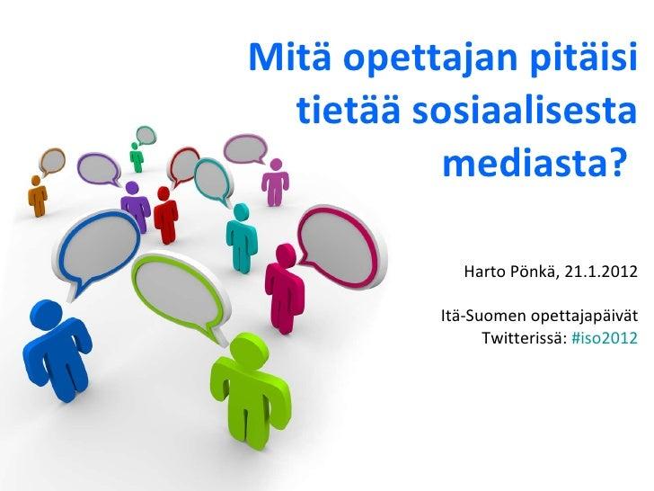 Mitä opettajan pitäisi tietää sosiaalisesta mediasta?   Harto Pönkä, 21.1.2012 Itä-Suomen opettajapäivät Twitterissä:  #is...