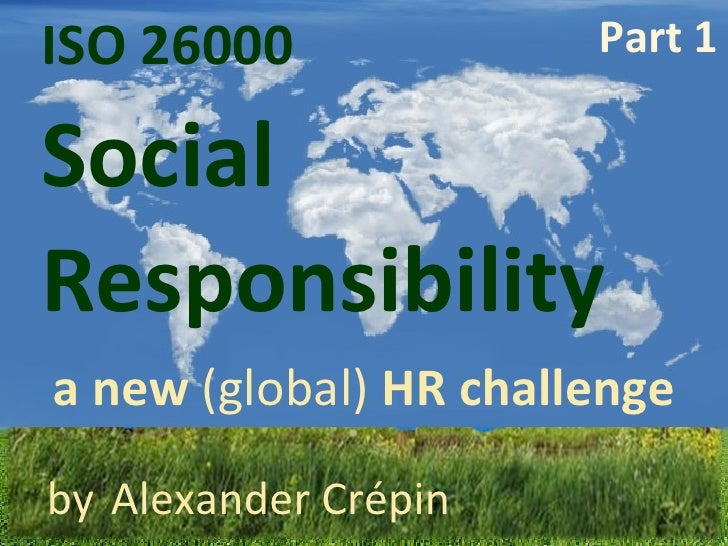 ISO 26000  Responsibility   Social a new  (global)  HR challenge by   Alexander Crépin Part 1