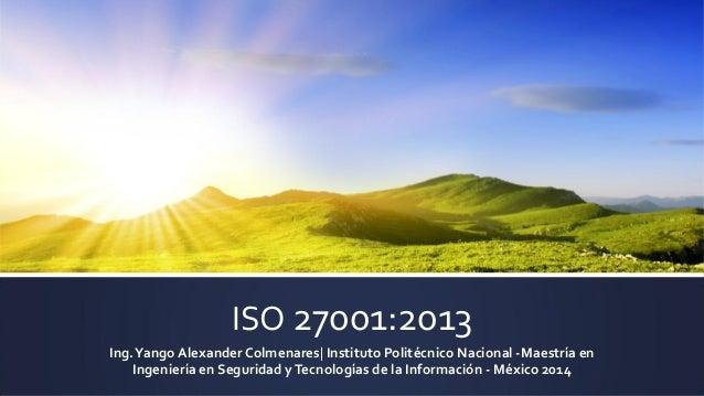 ISO 27001:2013 Ing.Yango AlexanderColmenares| Instituto Politécnico Nacional -Maestría en Ingeniería en Seguridad yTecnolo...