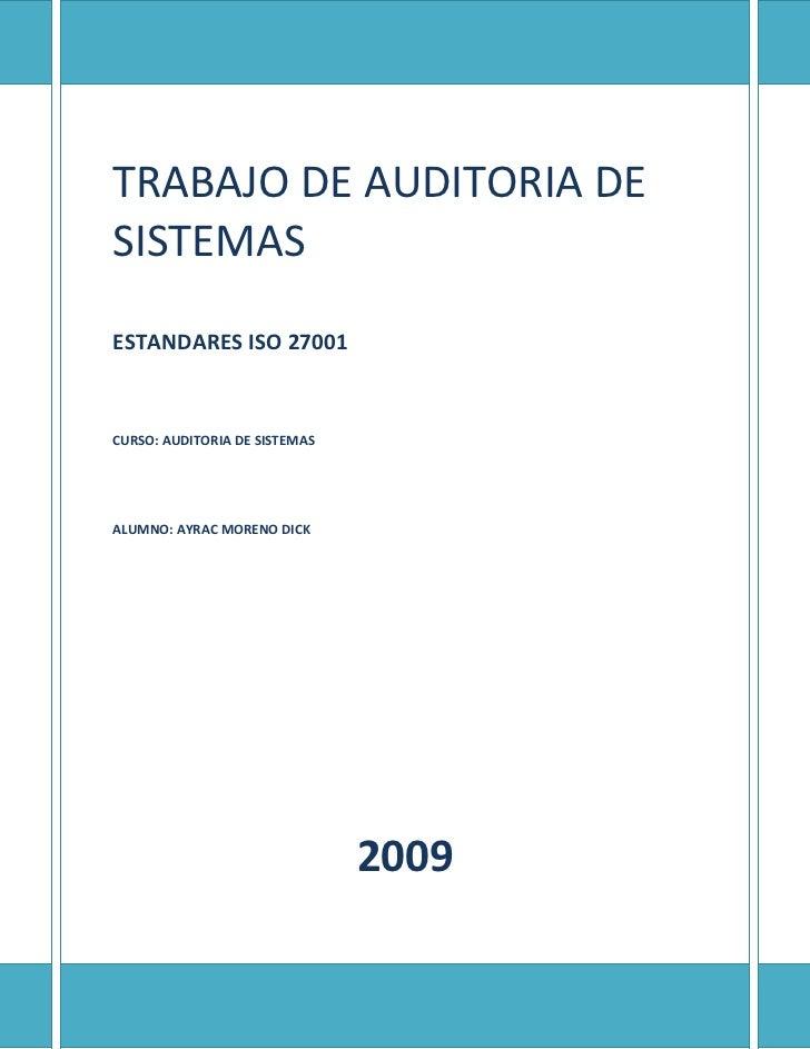 TRABAJO DE AUDITORIA DE SISTEMASESTANDARES ISO 27001CURSO: AUDITORIA DE SISTEMASALUMNO: AYRAC MORENO DICK2009<br />¿Qué es...