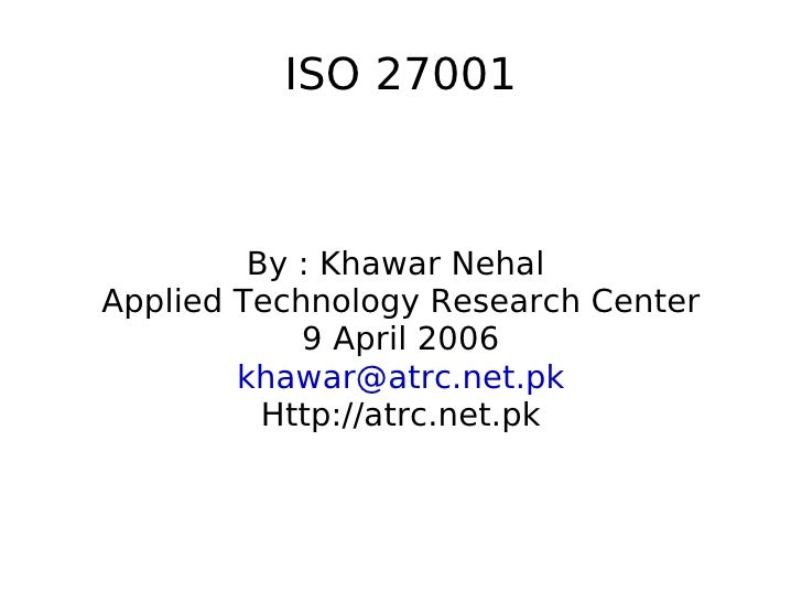 ISO 27001         By : Khawar NehalApplied Technology Research Center            9 April 2006        khawar@atrc.net.pk   ...