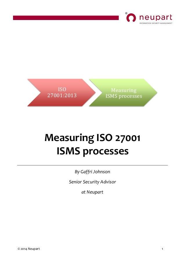 © 2014 Neupart 1 Measuring ISO 27001 ISMS processes By Gaffri Johnson Senior Security Advisor at Neupart ISO 27001:2013 Me...