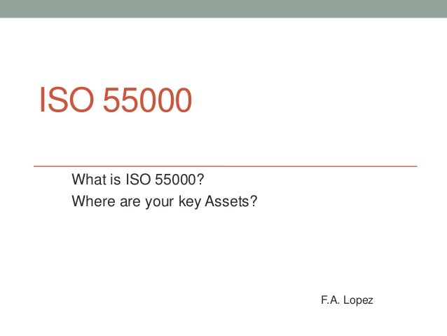 ISO 55000 What is ISO 55000? Where are your key Assets?  F.A. Lopez