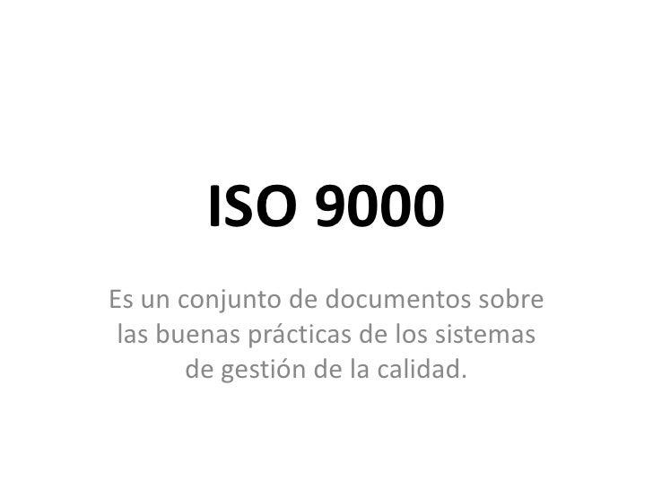 ISO 9000<br />Es un conjunto de documentos sobre las buenas prácticas de los sistemas de gestión de la calidad.<br />