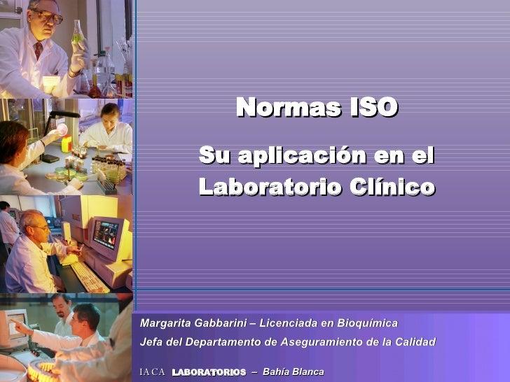 Normas ISO Su aplicación en el Laboratorio Clínico Margarita Gabbarini – Licenciada en Bioquímica Jefa del Departamento de...