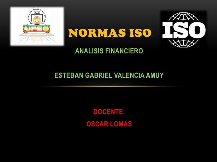 NORMAS ISO     ANALISIS FINANCIEROESTEBAN GABRIEL VALENCIA AMUY          DOCENTE:        OSCAR LOMAS