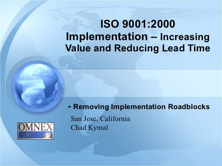 ISO 9001:2000 Implementation –  Increasing Value and Reducing Lead Time -  Removing Implementation Roadblocks San Jose, Ca...