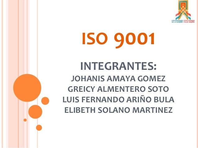 ISO 9001 INTEGRANTES: JOHANIS AMAYA GOMEZ GREICY ALMENTERO SOTO LUIS FERNANDO ARIÑO BULA ELIBETH SOLANO MARTINEZ