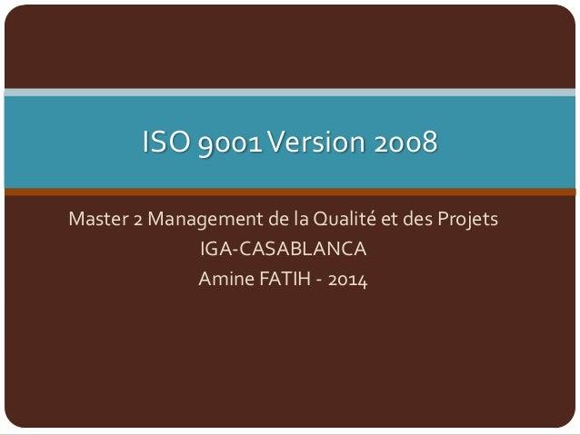ISO 9001Version 2008 Master 2 Management de la Qualité et des Projets IGA-CASABLANCA Amine FATIH - 2014