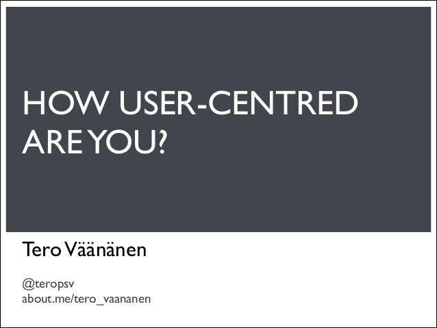 HOW USER-CENTREDARE YOU?Tero Väänänen@teropsvabout.me/tero_vaananen