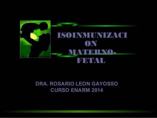 ISOINMUNIZACI ON MATERNO- FETAL DRA. ROSARIO LEON GAYOSSO CURSO ENARM 2014