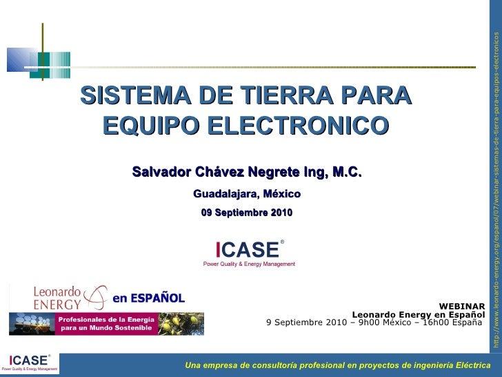 SISTEMA DE TIERRA PARA EQUIPO ELECTRONICO Salvador Chávez Negrete Ing, M.C. Guadalajara, México 09 Septiembre 2010 WEBINAR...