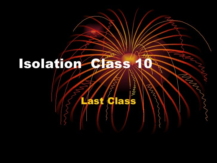 Isolation  Class 10  Last Class