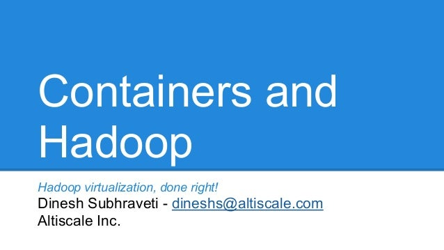 Containers and Hadoop Hadoop virtualization, done right! Dinesh Subhraveti - dineshs@altiscale.com Altiscale Inc.