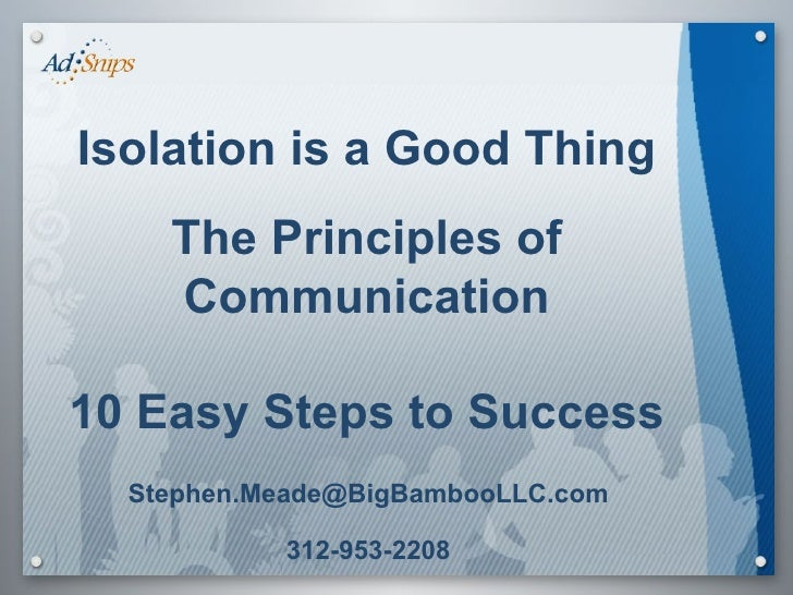 Isolation is a Good Thing The Principles of Communication 10 Easy Steps to Success [email_address] 312-953-2208