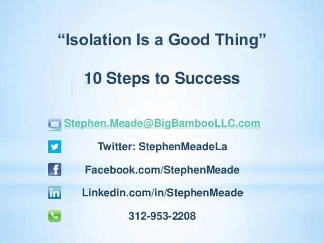 """Isolation Is a Good Thing""   10 Steps to SuccessStephen.Meade@BigBambooLLC.com     Twitter: StephenMeadeLa   Facebook.com..."