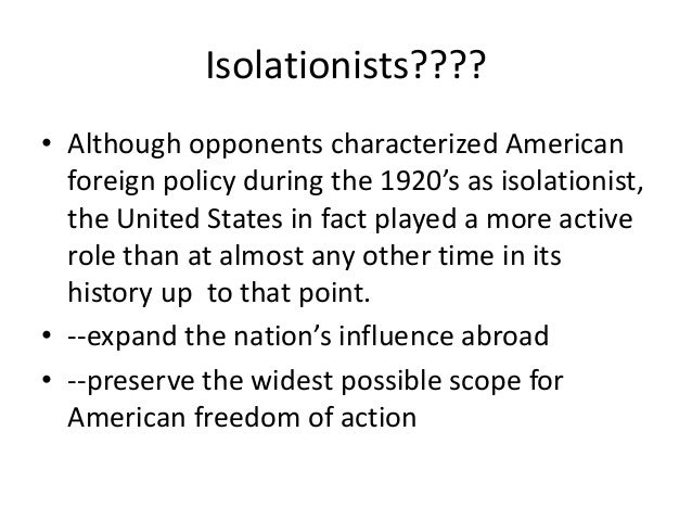 Isolationists???? • Although opponents characterized American foreign policy during the 1920's as isolationist, the United...