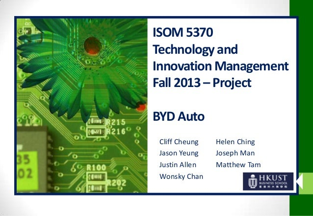ISOM 5370 Technology and Innovation Management Fall 2013 – Project BYD Auto Cliff Cheung Jason Yeung Justin Allen Wonsky C...