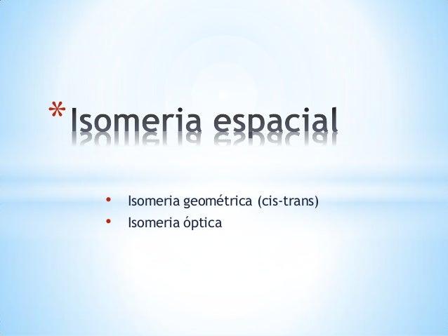 * • •  Isomeria geométrica (cis-trans)  Isomeria óptica