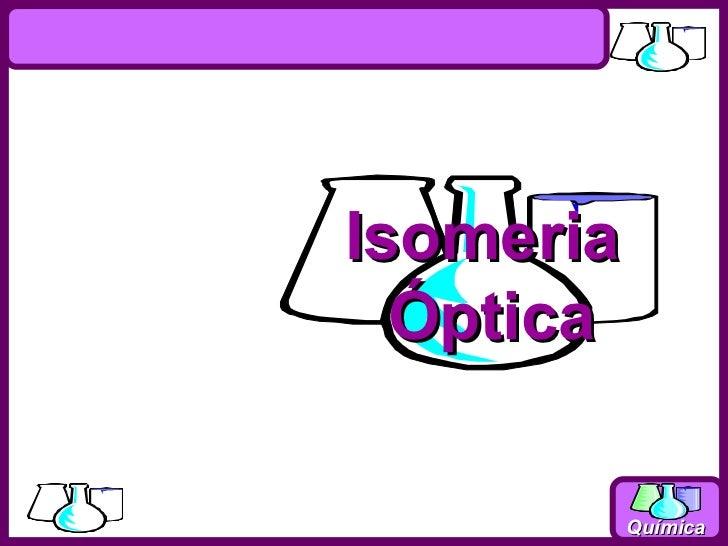 Isomeria  Óptica           Química