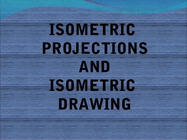 ISOMETRICPROJECTIONS    AND ISOMETRIC  DRAWING