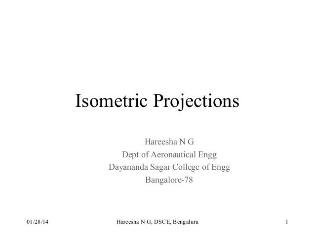 Isometric Projections Hareesha N G Dept of Aeronautical Engg Dayananda Sagar College of Engg Bangalore-78  01/28/14  Haree...