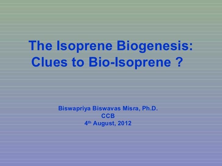 The Isoprene Biogenesis:Clues to Bio-Isoprene ?    Biswapriya Biswavas Misra, Ph.D.                  CCB            4th Au...