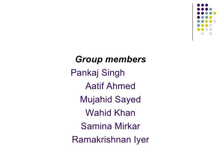<ul><li>Group members </li></ul><ul><li>Pankaj Singh  </li></ul><ul><li>Aatif Ahmed </li></ul><ul><li>Mujahid Sayed </li><...
