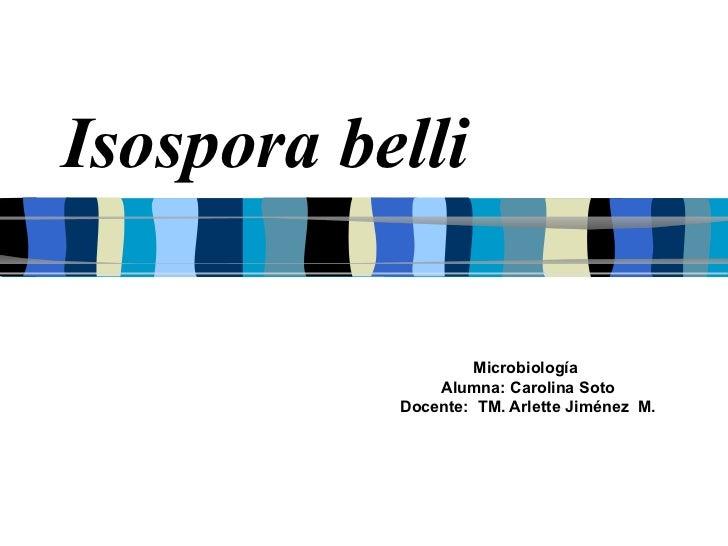 Isospora belli Microbiología  Alumna: Carolina Soto Docente:  TM. Arlette Jiménez  M.