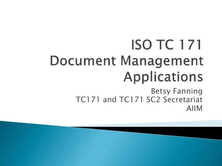 ISO TC 171Document Management Applications<br />Betsy Fanning<br />TC171 and TC171 SC2 Secretariat<br />AIIM<br />
