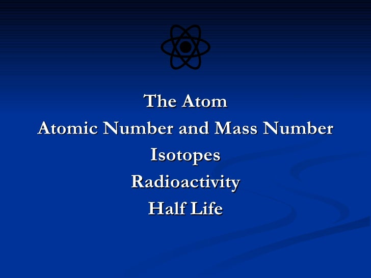 <ul><li>The Atom </li></ul><ul><li>Atomic Number and Mass Number </li></ul><ul><li>Isotopes </li></ul><ul><li>Radioactivit...