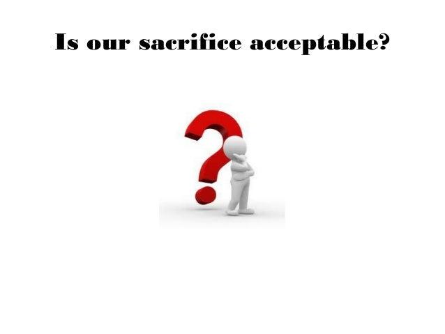 Is our sacrifice acceptable?