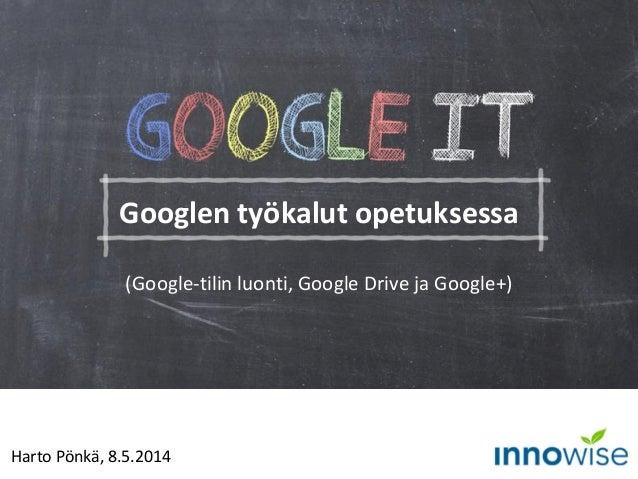 Harto Pönkä, 8.5.2014 Googlen työkalut opetuksessa (Google-tilin luonti, Google Drive ja Google+)