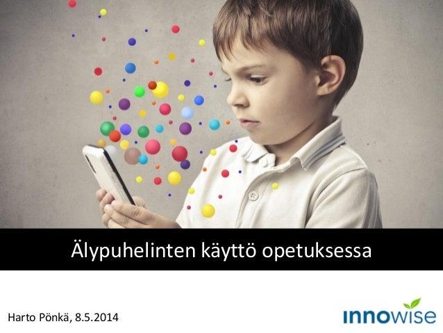 Harto Pönkä, 8.5.2014 Älypuhelinten käyttö opetuksessa