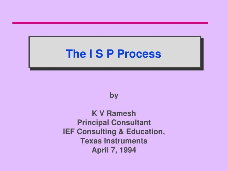 The I S P Process               by          K V Ramesh     Principal Consultant IEF Consulting & Education,      Texas Ins...
