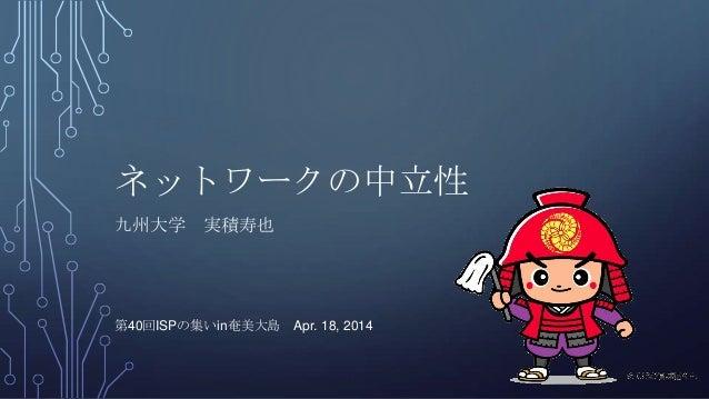 ネットワークの中立性 九州大学 実積寿也 第40回ISPの集いin奄美大島 Apr. 18, 2014 1