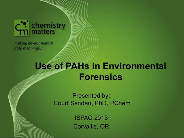 Use of PAHs in Environmental Forensics Presented by: Court Sandau, PhD, PChem ISPAC 2013 Corvallis, OR