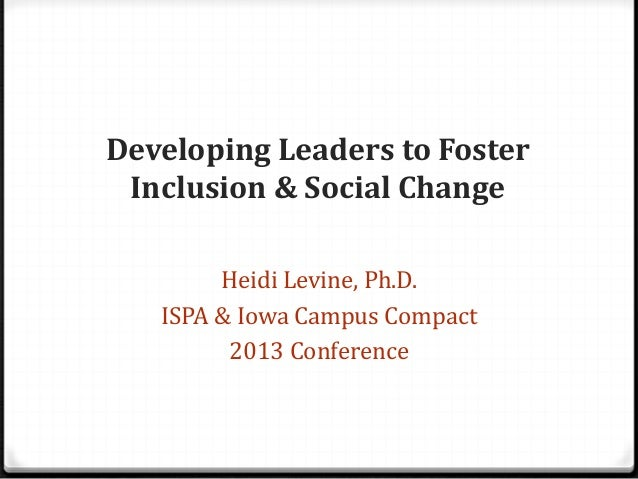 Developing Leaders to Foster Inclusion & Social Change Heidi Levine, Ph.D. ISPA & Iowa Campus Compact 2013 Conference