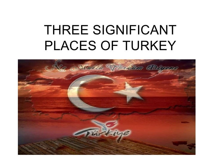 THREE SIGNIFICANT PLACES OF TURKEY