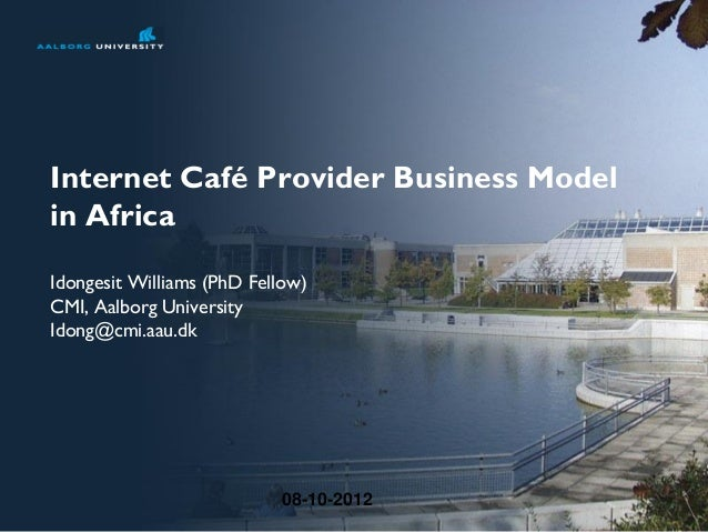 08-10-2012Internet Café Provider Business Modelin AfricaIdongesit Williams (PhD Fellow)CMI, Aalborg UniversityIdong@cmi.aa...