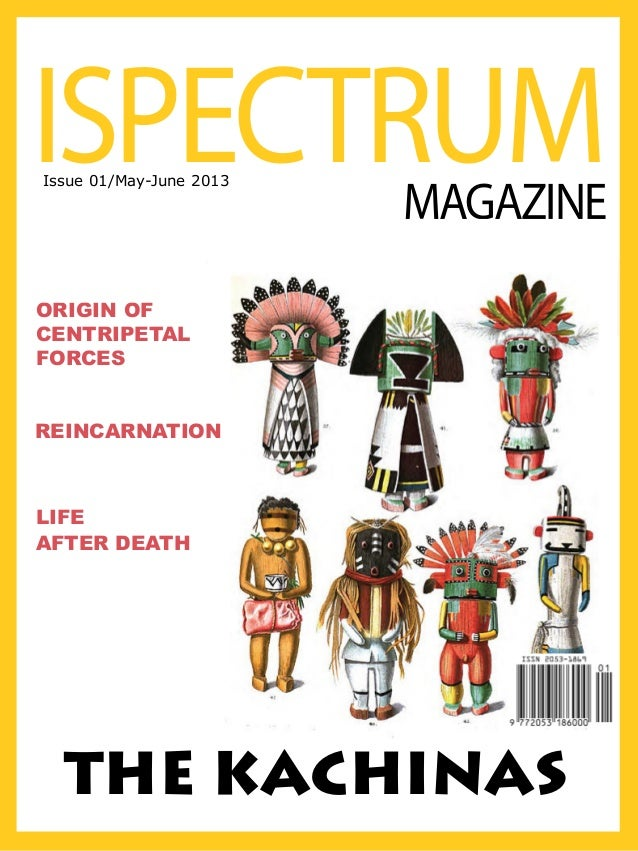 ISPECTRUM Issue 01/May-June 2013  MAGAZINE  ORIGIN OF CENTRIPETAL FORCES REINCARNATION  LIFE AFTER DEATH  THE KACHINAS