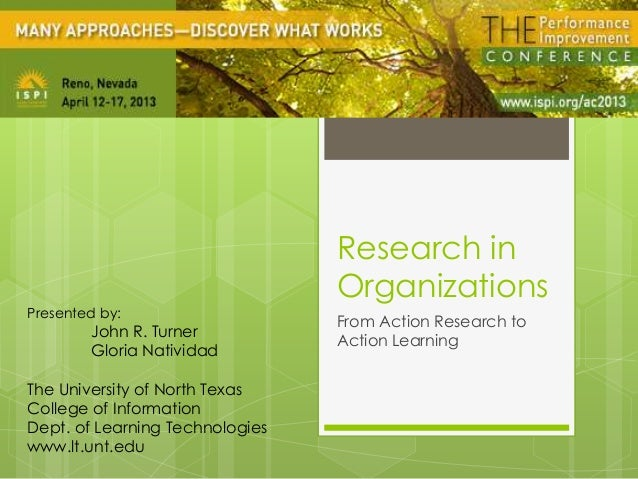 Research inOrganizationsFrom Action Research toAction LearningPresented by:John R. TurnerGloria NatividadThe University of...