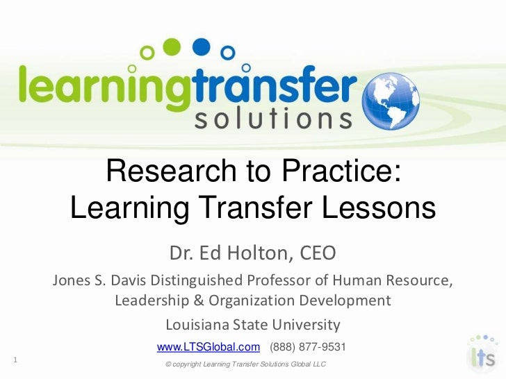 Research to Practice:      Learning Transfer Lessons                     Dr. Ed Holton, CEO    Jones S. Davis Distinguishe...