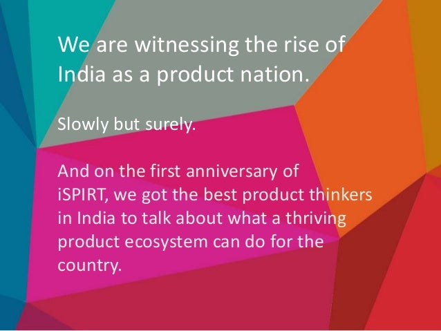 We are witnessing the rise of India as a product nation. Slowly but surely.  And on the first anniversary of iSPIRT, we go...